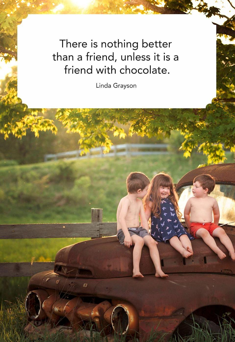 "<p>""There is nothing better than a friend, unless it is a friend with chocolate.""</p>"
