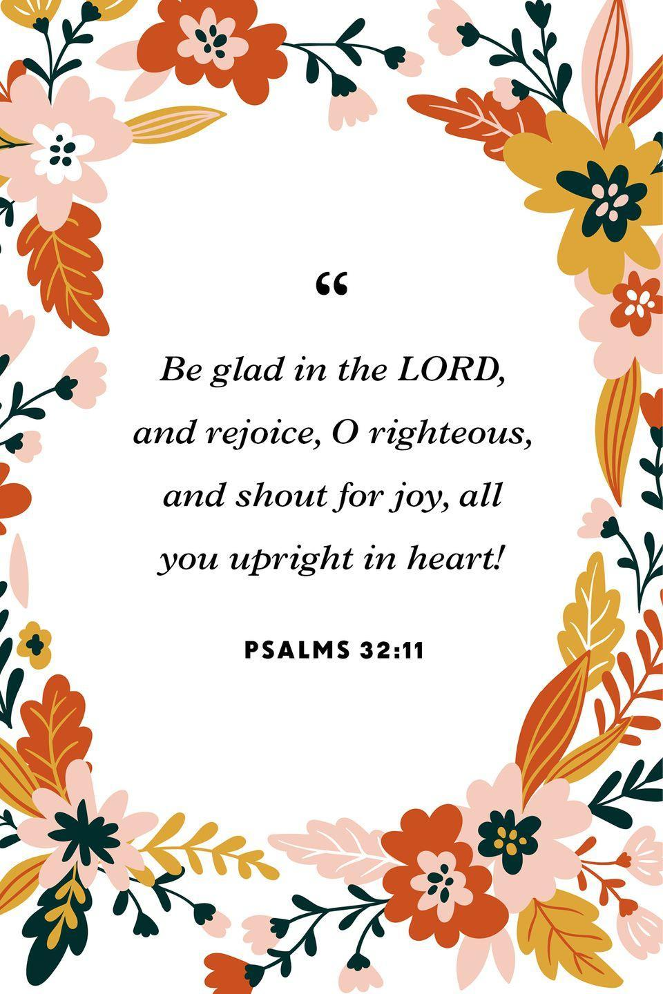 """<p>""""Be glad in the LORD, and rejoice, O righteous,<br>and shout for joy, all you upright in heart!""""</p>"""