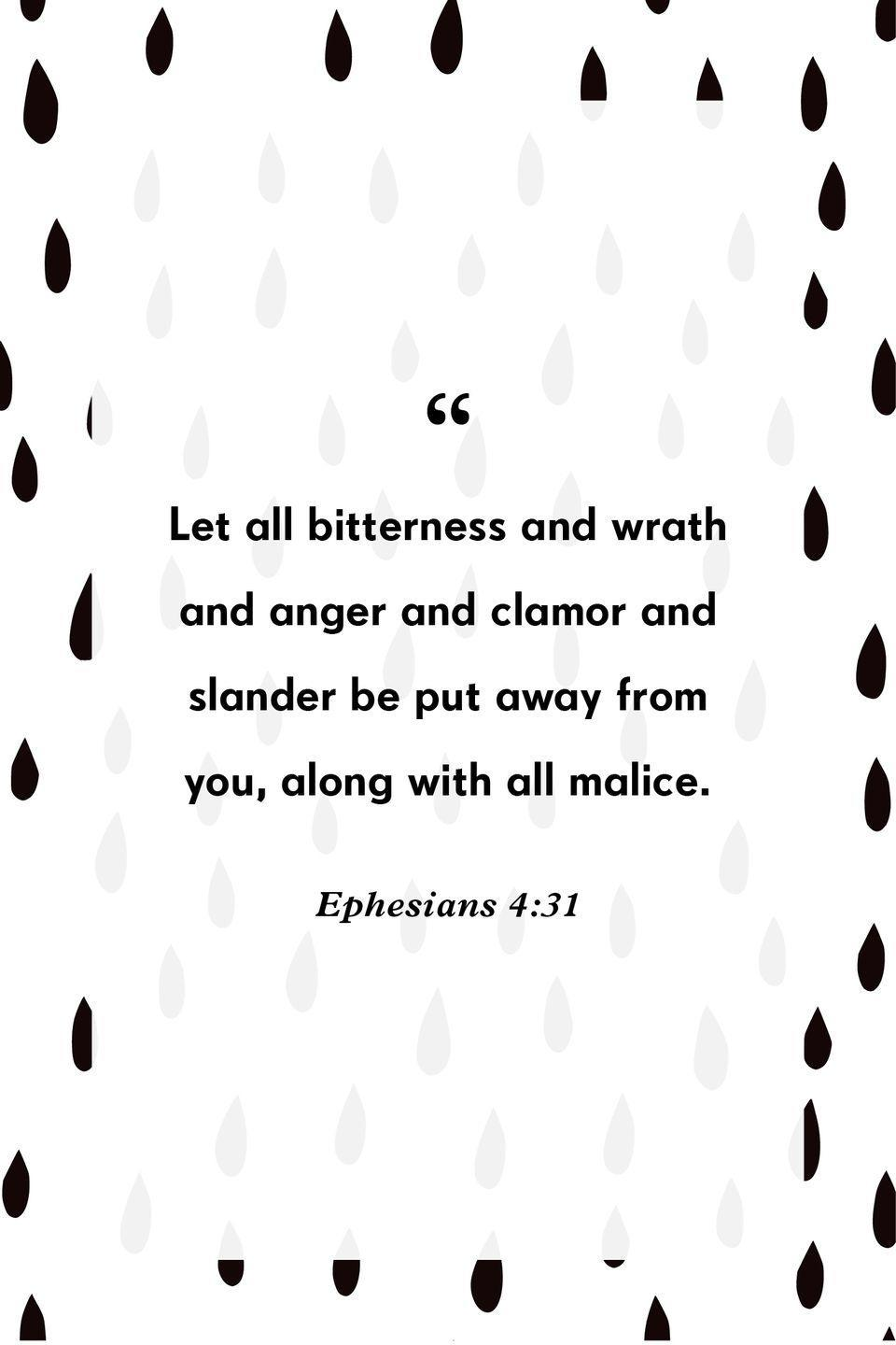 """<p>""""Let all bitterness and wrath and anger and clamor and slander be put away from you, along with all malice.""""</p>"""