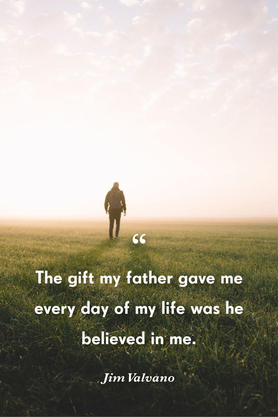 """<p>""""The gift my father gave me every day of my life was he believed in me.""""</p>"""