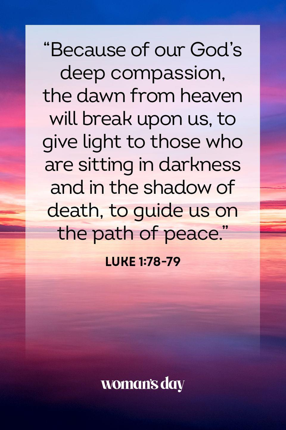 """<p>""""Because of our God's deep compassion, the dawn from heaven will break upon us, to give light to those who are sitting in darkness and in the shadow of death, to guide us on the path of peace."""" — Luke 1:78-79</p><p><strong>The Good News: </strong>Even in the dark times, even when death draws near, the mercy of God is always available to comfort you and grant you peace.</p>"""
