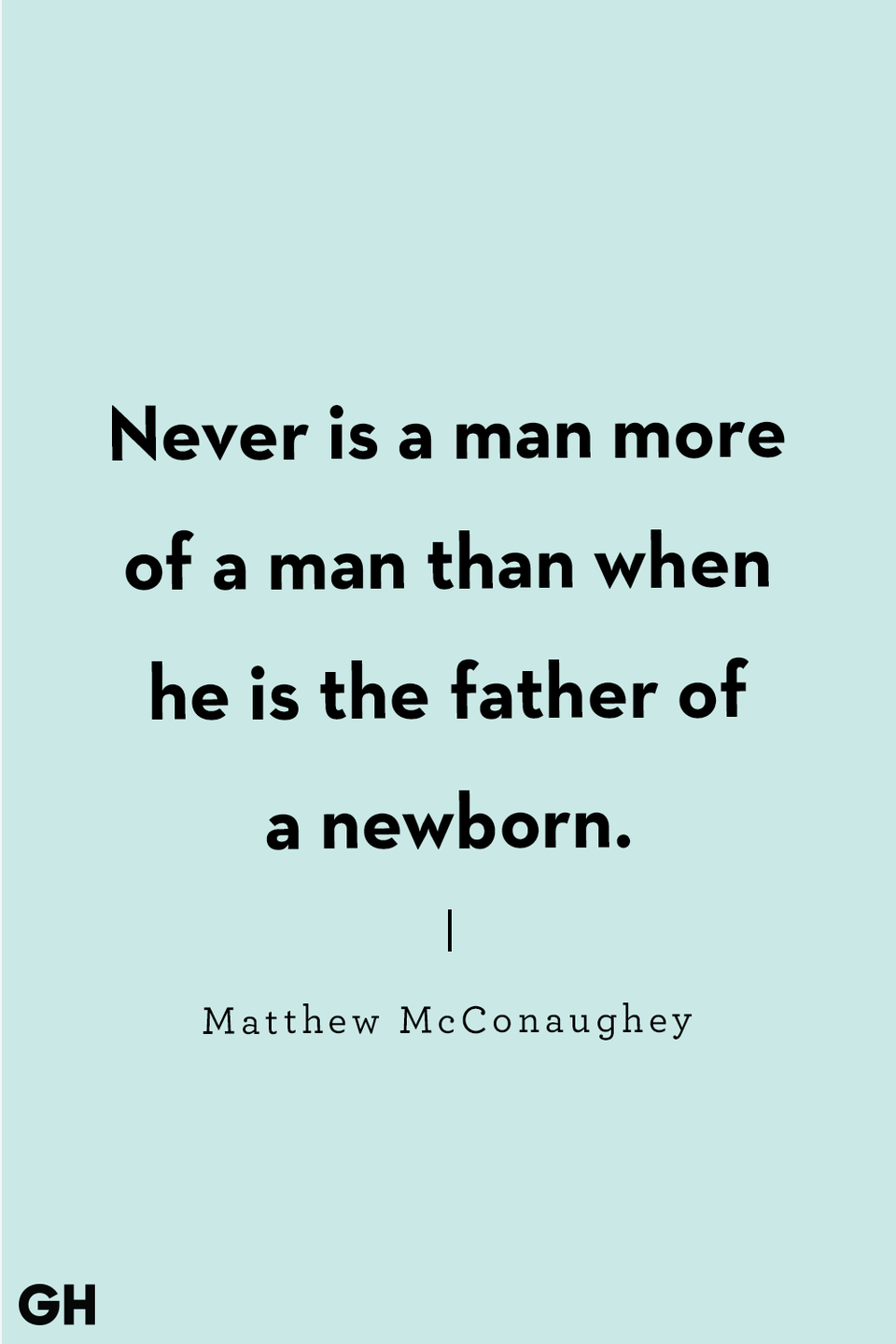 <p>Never is a man more of a man than when he is the father of a newborn.</p>