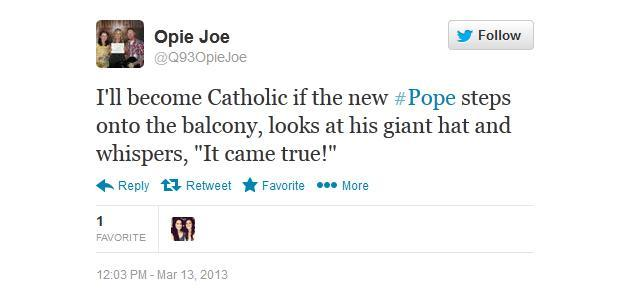 "I'll become Catholic if the new #Pope steps onto the balcony, looks at his giant hat and whispers, ""It came true!"" - @Q93OpieJoe"