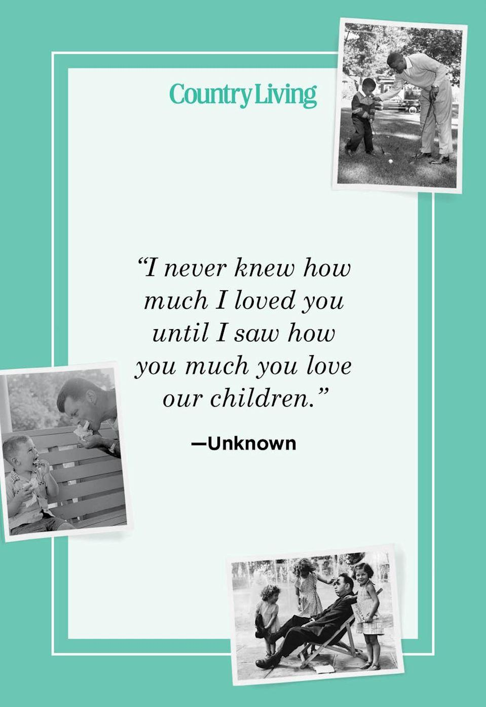 """<p>""""I never knew how much I loved you until I saw how much you love our children.""""<br></p>"""