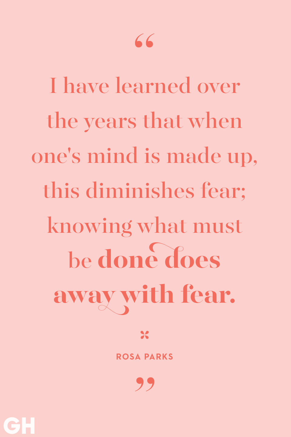 """<p>I have learned over the years that when one's mind is made up, this diminishes fears; knowing what must be done does away with fear.</p><p><strong>RELATED:</strong> <a href=""""https://www.goodhousekeeping.com/life/inspirational-stories/g2239/women-who-changed-our-world/"""" rel=""""nofollow noopener"""" target=""""_blank"""" data-ylk=""""slk:Women Who Changed Our World"""" class=""""link rapid-noclick-resp"""">Women Who Changed Our World</a></p>"""