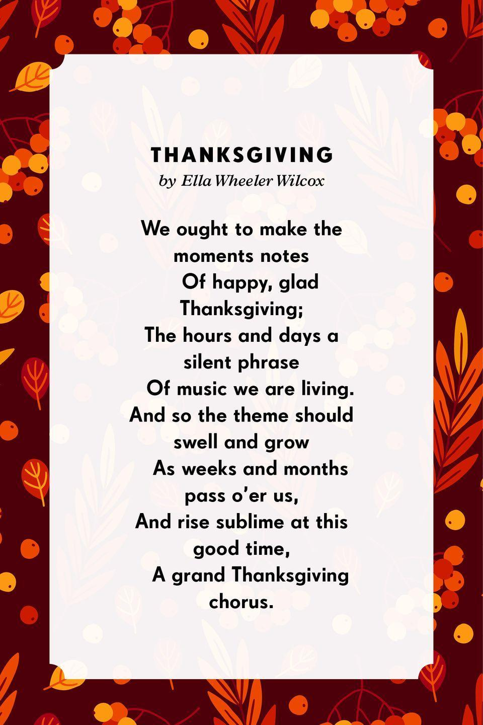 <p><strong>Thanksgiving</strong></p><p>We ought to make the moments notes<br> Of happy, glad Thanksgiving;<br>The hours and days a silent phrase<br> Of music we are living.<br>And so the theme should swell and grow<br> As weeks and months pass o'er us,<br>And rise sublime at this good time,<br> A grand Thanksgiving chorus.</p>