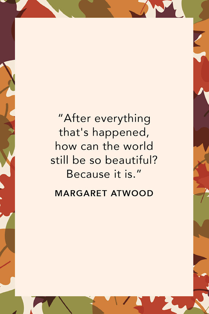 """<p><em>The Handmaid's Tale</em> author Margaret Atwood wrote in her 2003 novel <em><a href=""""https://www.amazon.com/Crake-MaddAddam-Trilogy-Margaret-Atwood/dp/0385721676?tag=syn-yahoo-20&ascsubtag=%5Bartid%7C10072.g.28721147%5Bsrc%7Cyahoo-us"""" rel=""""nofollow noopener"""" target=""""_blank"""" data-ylk=""""slk:Oryx and Crake"""" class=""""link rapid-noclick-resp"""">Oryx and Crake</a></em>, """"After everything that's happened, how can the world still be so beautiful? Because it is.<br></p>"""