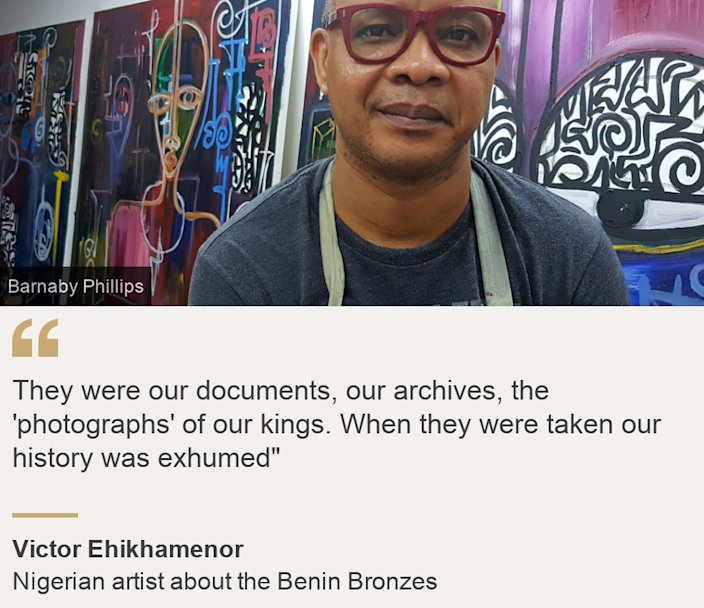 """""""They were our documents, our archives, the 'photographs' of our kings. When they were taken our history was exhumed"""""""", Source: Victor Ehikhamenor, Source description: Nigerian artist about the Benin Bronzes, Image: Victor Ehikhamenor"""
