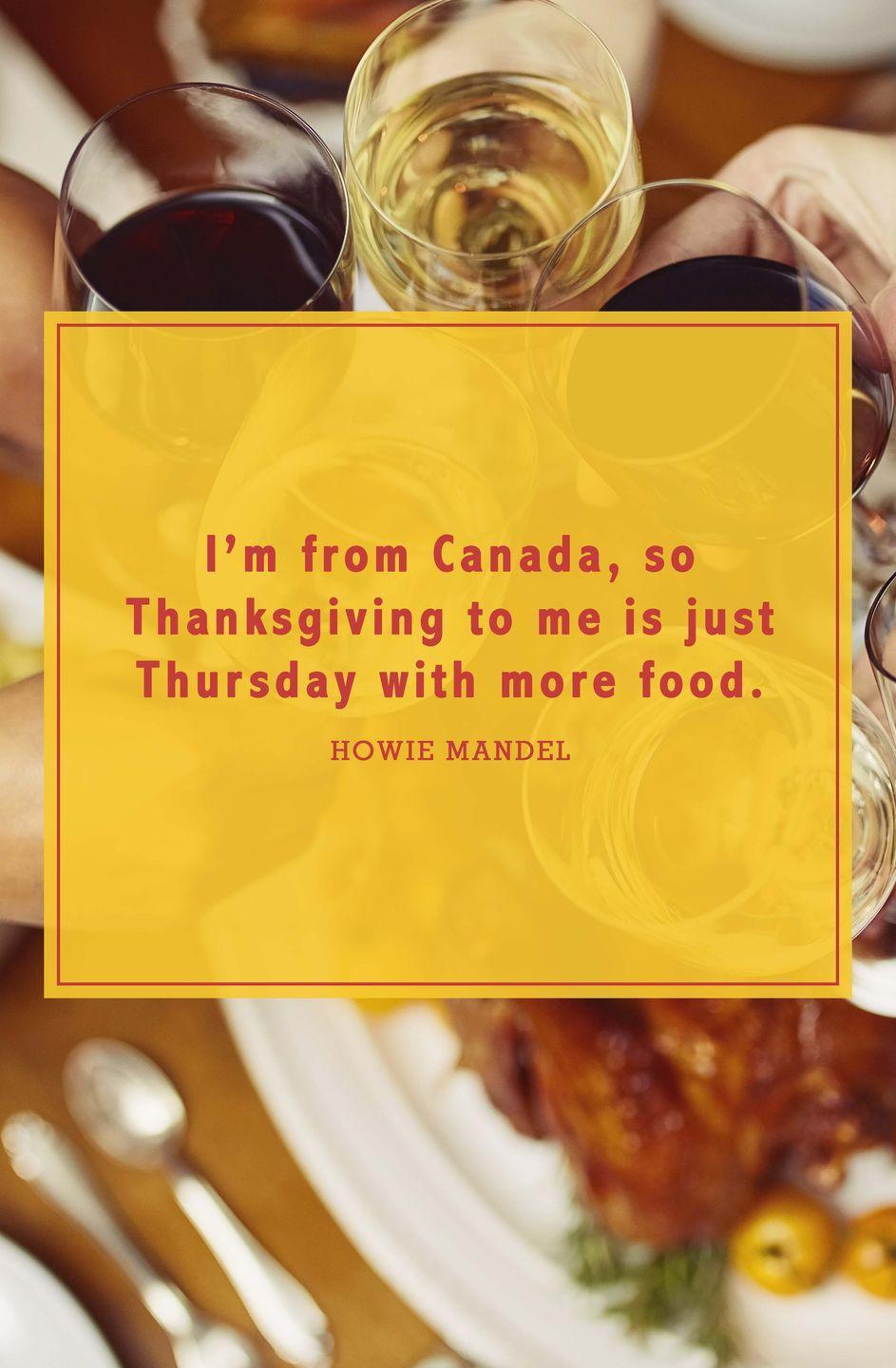 "<p>""I'm from Canada, so Thanksgiving to me is just Thursday with more food.""</p>"