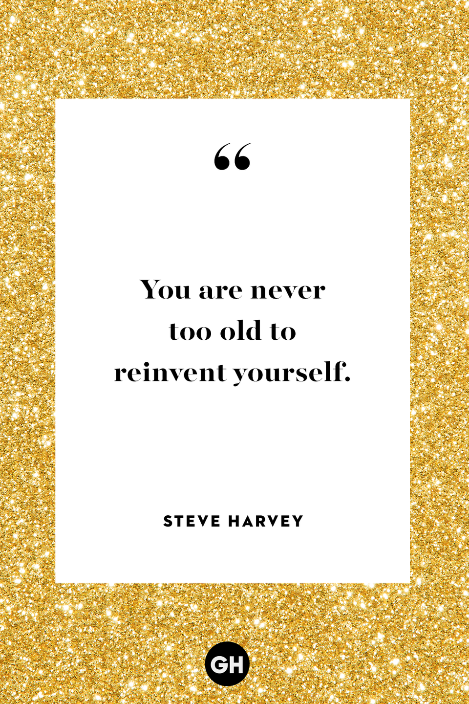 <p>You are never too old to reinvent yourself.</p>