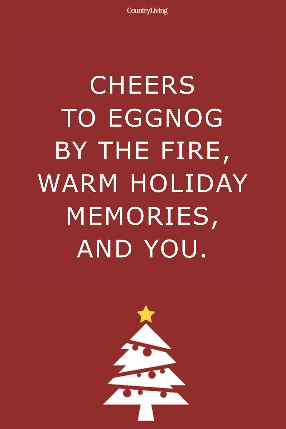 <p>Cheers to eggnog by the fire, warm holiday memories, and you. </p>