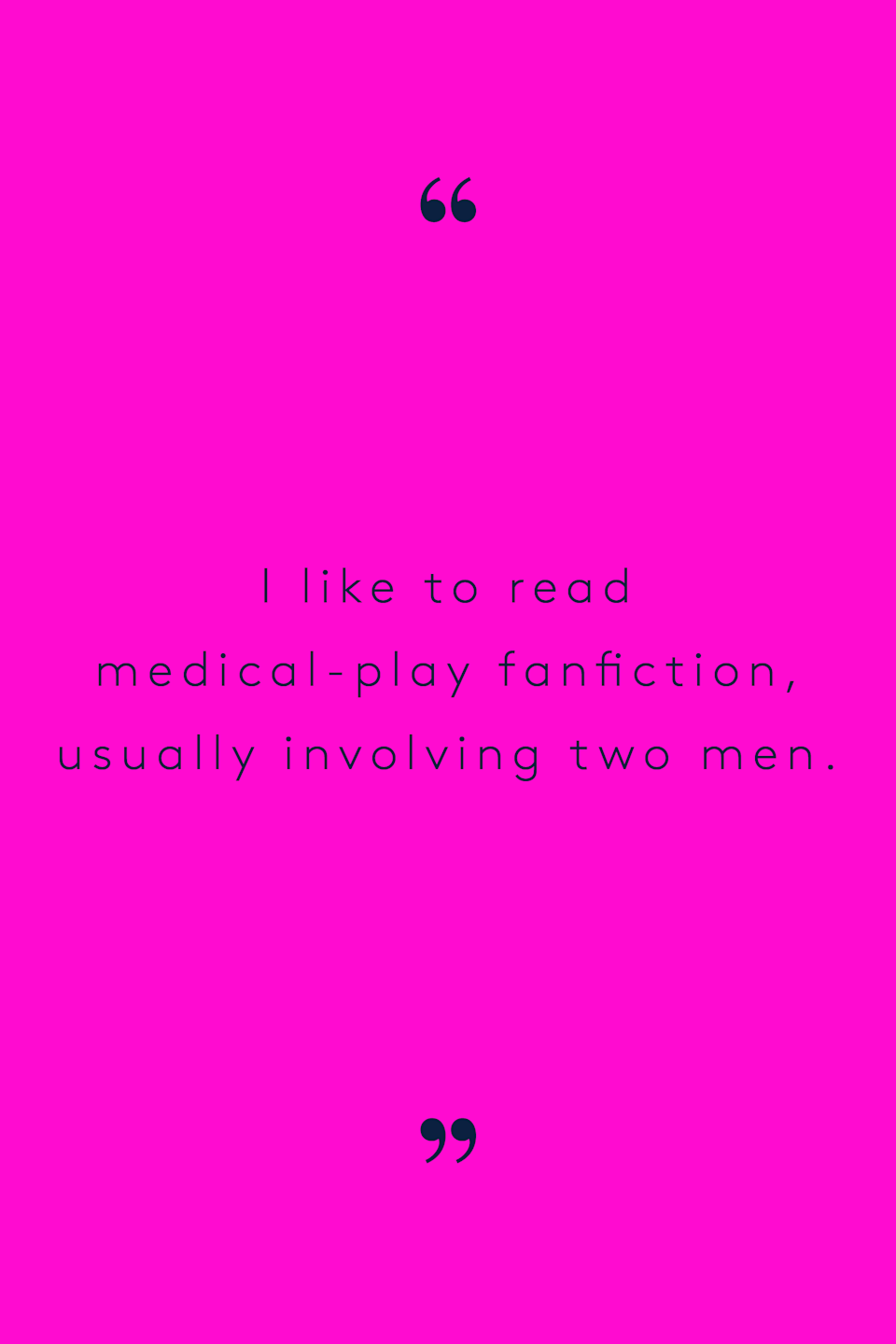 """<p>""""I don't know if I'd ever like this in a role play, but I like to read medical play fanfiction usually involving two men, even though I'm a heterosexual woman. I really like the act of one person being examined and the other one in control of that."""" — Em, 18</p>"""
