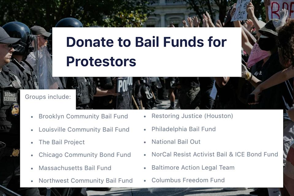 "<p>This ActBlue fund allows you to split a donation between 12 different community bail funds all over the country (or you can specify where you want your money allocated). —Danielle Cohen</p> <h3><a href=""https://secure.actblue.com/donate/bailfunds"" rel=""nofollow noopener"" target=""_blank"" data-ylk=""slk:Donate Now"" class=""link rapid-noclick-resp"">Donate Now</a></h3>"