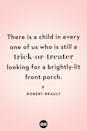 <p>There is a child in every one of us who is still a trick-or-treater looking for a brightly-lit front porch.</p>