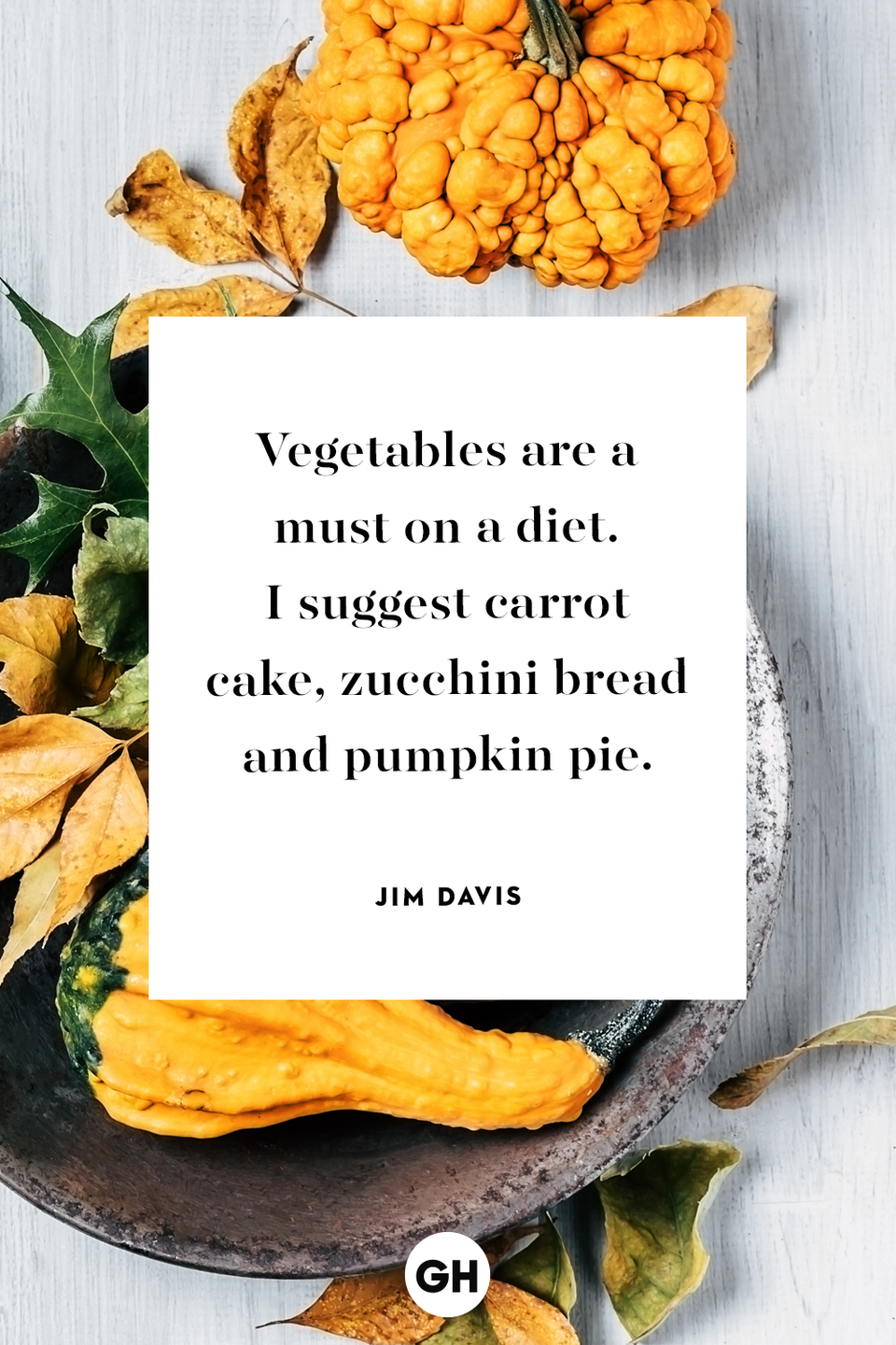 """<p><a href=""""https://www.goodhousekeeping.com/holidays/thanksgiving-ideas/g28772940/thanksgiving-vegetable-side-dishes/"""" rel=""""nofollow noopener"""" target=""""_blank"""" data-ylk=""""slk:Vegetables"""" class=""""link rapid-noclick-resp"""">Vegetables </a>are a must on a diet. I suggest carrot cake, zucchini bread, and <a href=""""https://www.goodhousekeeping.com/holidays/thanksgiving-ideas/g1532/thanksgiving-desserts/"""" rel=""""nofollow noopener"""" target=""""_blank"""" data-ylk=""""slk:pumpkin pie"""" class=""""link rapid-noclick-resp"""">pumpkin pie</a>.</p>"""