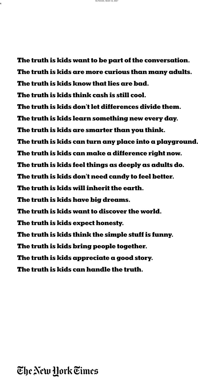 """The May 17 Kids section included a child-friendly version of the newspaper's """"<a href=""""http://investors.nytco.com/press/press-releases/press-release-details/2017/The-New-York-Times-to-Launch-Brand-Campaign-on-the-Search-for-Truth-and-the-Importance-of-Independent-Journalism/default.aspx"""" target=""""_blank"""" data-saferedirecturl=""""https://www.google.com/url?hl=en&q=http://investors.nytco.com/press/press-releases/press-release-details/2017/The-New-York-Times-to-Launch-Brand-Campaign-on-the-Search-for-Truth-and-the-Importance-of-Independent-Journalism/default.aspx&source=gmail&ust=1494609144171000&usg=AFQjCNGZG4Xu5FEYpkkjtBxPOqbD9GcRBQ"""" data-beacon=""""{""""p"""":{""""lnid"""":""""Truth is Hard"""",""""mpid"""":2,""""plid"""":""""http://investors.nytco.com/press/press-releases/press-release-details/2017/The-New-York-Times-to-Launch-Brand-Campaign-on-the-Search-for-Truth-and-the-Importance-of-Independent-Journalism/default.aspx""""}}"""" data-beacon-parsed=""""true"""">Truth is Hard</a>"""" brand campaign."""
