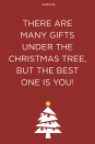 <p>There are many gifts under the Christmas tree, but the best one is you!</p>