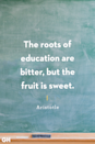 <p>The roots of education are bitter, but the fruit is sweet.</p>