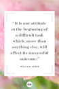 <p>It is our attitude at the beginning of a difficult task which, more than anything else, will affect its successful outcome. </p>