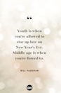 <p>Youth is when you're allowed to stay up late on New Year's Eve. Middle Age is when you're forced to.</p>