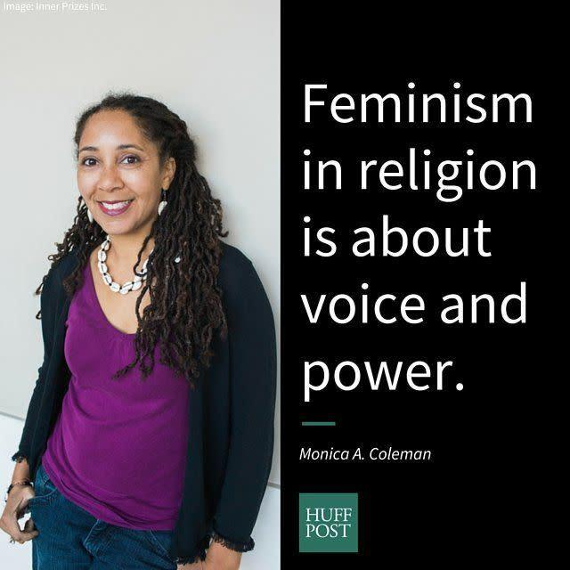 "<i>Coleman, a scholar, activist and minister, on what a woman's perspective and questions can bring to the church:&nbsp;</i><br><br>""For me, feminism in religion is about voice and power. It's about what I notice and what kinds of questions I ask: Where are the women in the story? Who has voice? Who doesn't? What might she have said? Who is in leadership in churches? Whose voices and perspectives have the loudest voice and influence? I try to answer these questions when I preach and teach. I want them to feel natural to my daughter's faith."""