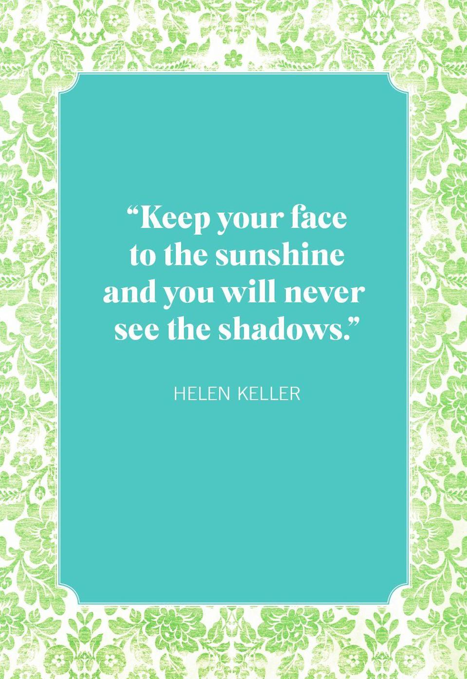 """<p>""""Keep your face to the sunshine and you will never see the shadows.""""</p>"""