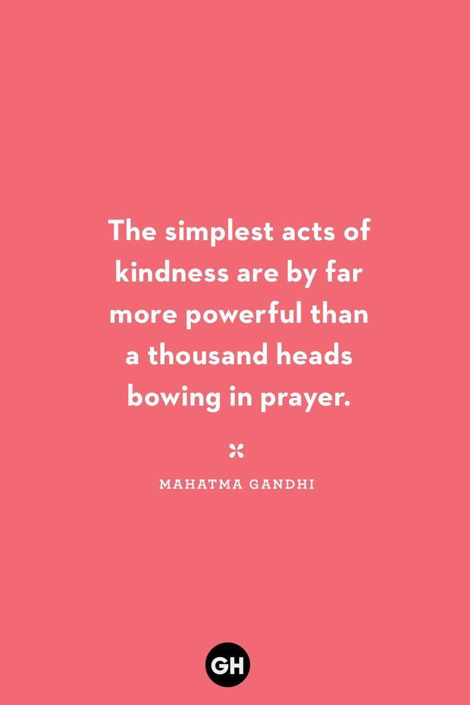 <p>The simplest acts of kindness are by far more powerful than a thousand heads bowing in prayer.</p>
