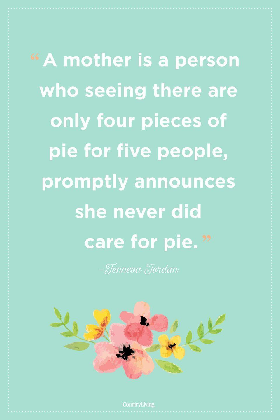 "<p>""A mother is a person who seeing there are only four pieces of pie for five people, promptly announces she never did care for pie.""</p>"