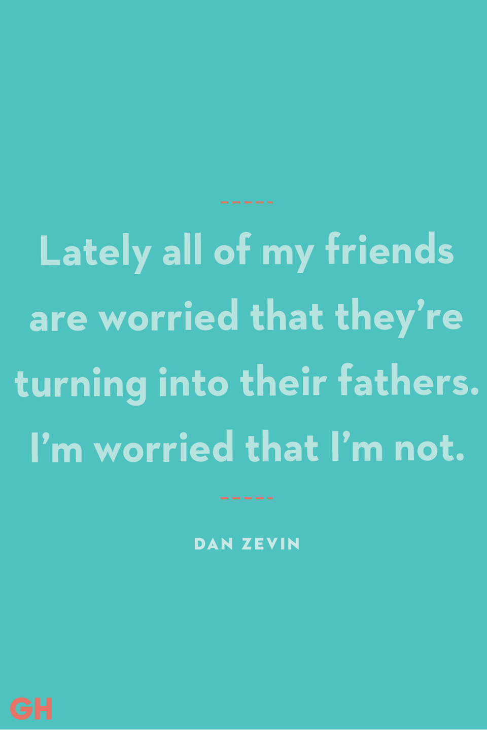 <p>Lately all of my friends are worried that they're turning into their fathers. I'm worried that I'm not.</p>