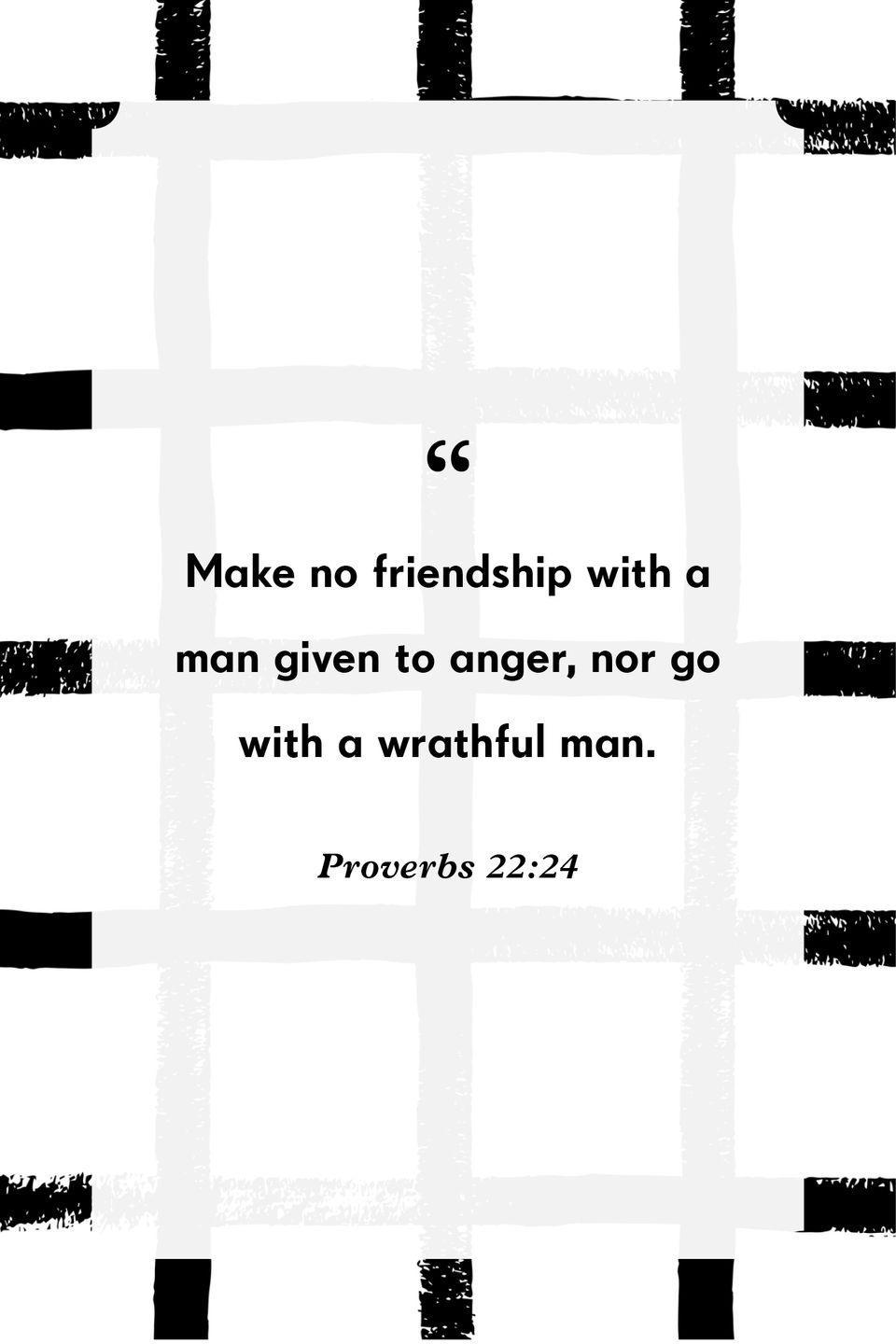"""<p>""""Make no friendship with a man given to anger, nor go with a wrathful man.""""</p>"""