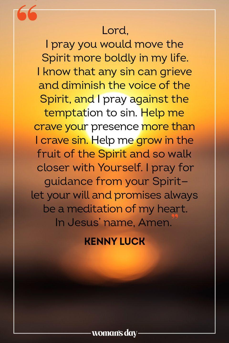"""<p>Lord, </p><p>I pray you would move the Spirit more boldly in my life. I know that any sin can grieve and diminish the voice of the Spirit, and I pray against the temptation to sin. Help me crave your presence more than I crave sin. Help me grow in the fruit of the Spirit and so walk closer with Yourself. I pray for guidance from your Spirit — let your will and promises always be a meditation of my heart. </p><p>In Jesus' name, Amen.</p><p>— <a href=""""https://www.oneplace.com/devotionals/your-daily-prayer/a-prayer-for-guidance-from-the-holy-spirit-your-daily-prayer-april-10-2018-11761707.html"""" rel=""""nofollow noopener"""" target=""""_blank"""" data-ylk=""""slk:Kenny Luck"""" class=""""link rapid-noclick-resp"""">Kenny Luck</a></p>"""