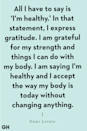 "<p>""All I have to say is 'I'm healthy.' In that statement, I express gratitude. I am grateful for my strength and things I can do with my body. I am saying I'm healthy and I accept the way my body is today without changing anything."" </p>"