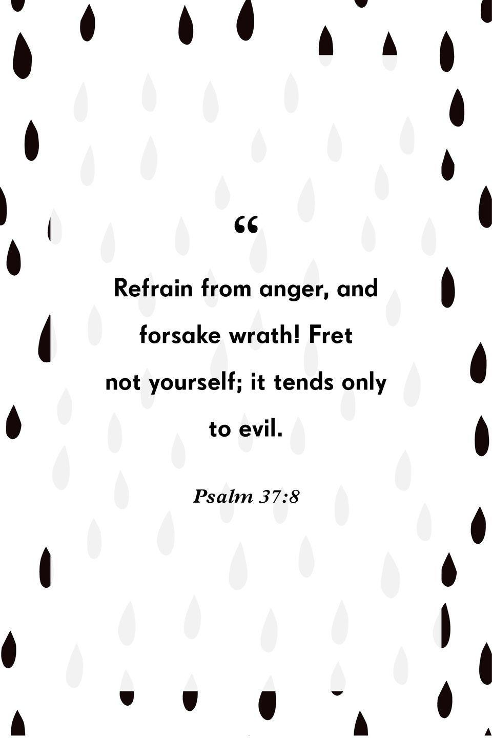 """<p>""""Refrain from anger, and forsake wrath! Fret not yourself; it tends only to evil.""""</p>"""