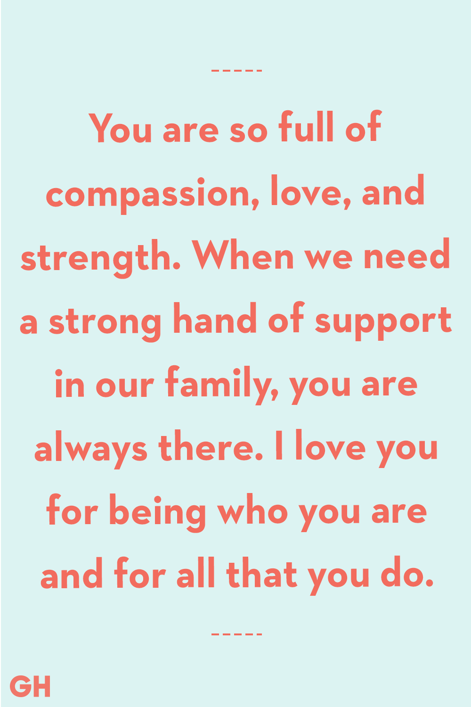 <p>You are so full of compassion, love, and strength. When we need a strong hand of support in our family, you are always there. I love you for being who you are and for all that you do.</p>