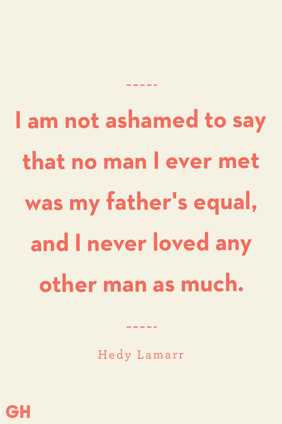 <p>I am not ashamed to say that no man I ever met was my father's equal, and I never loved any other man as much.</p>