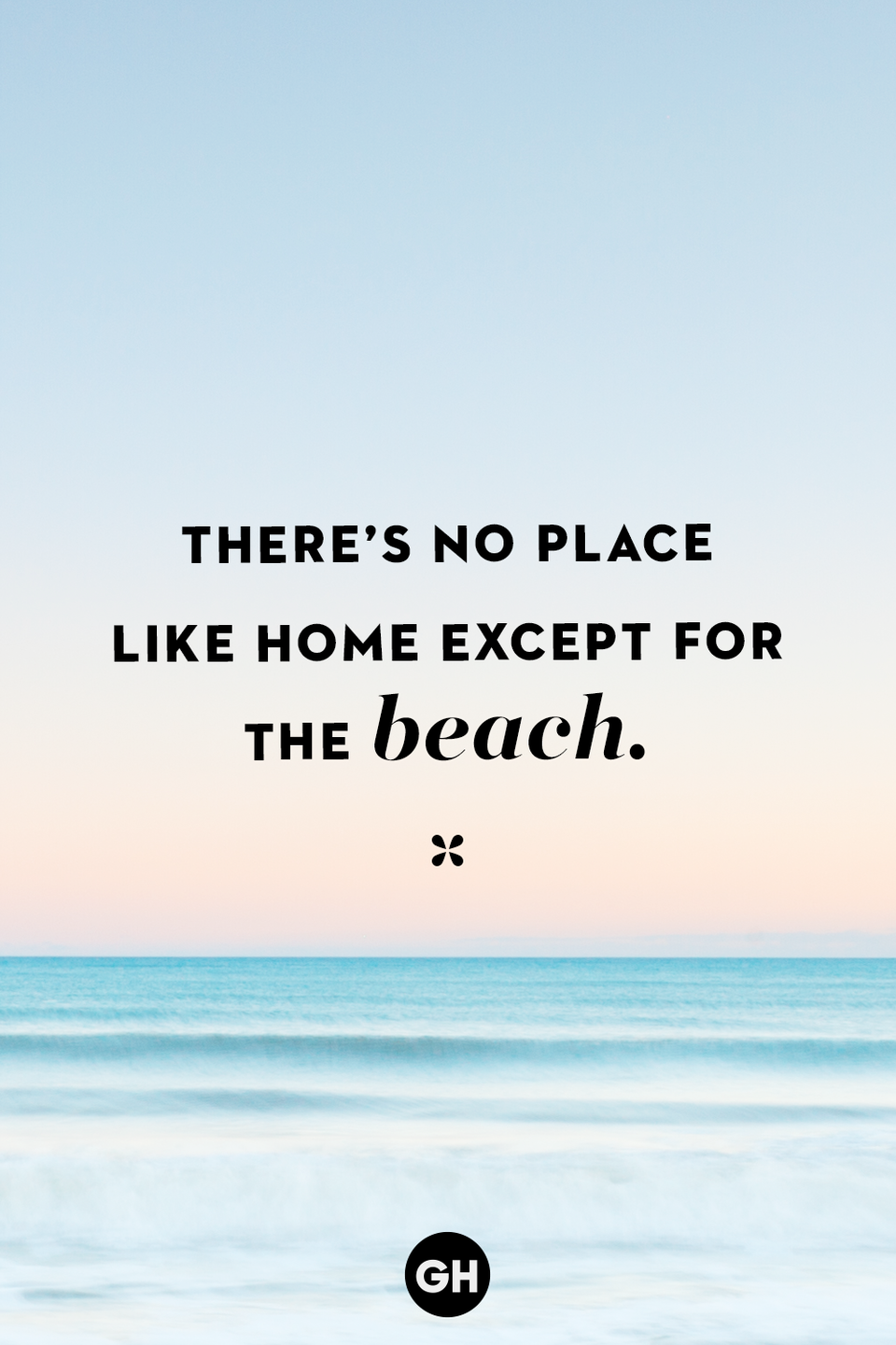 <p>There's no place like home except for the beach.</p>