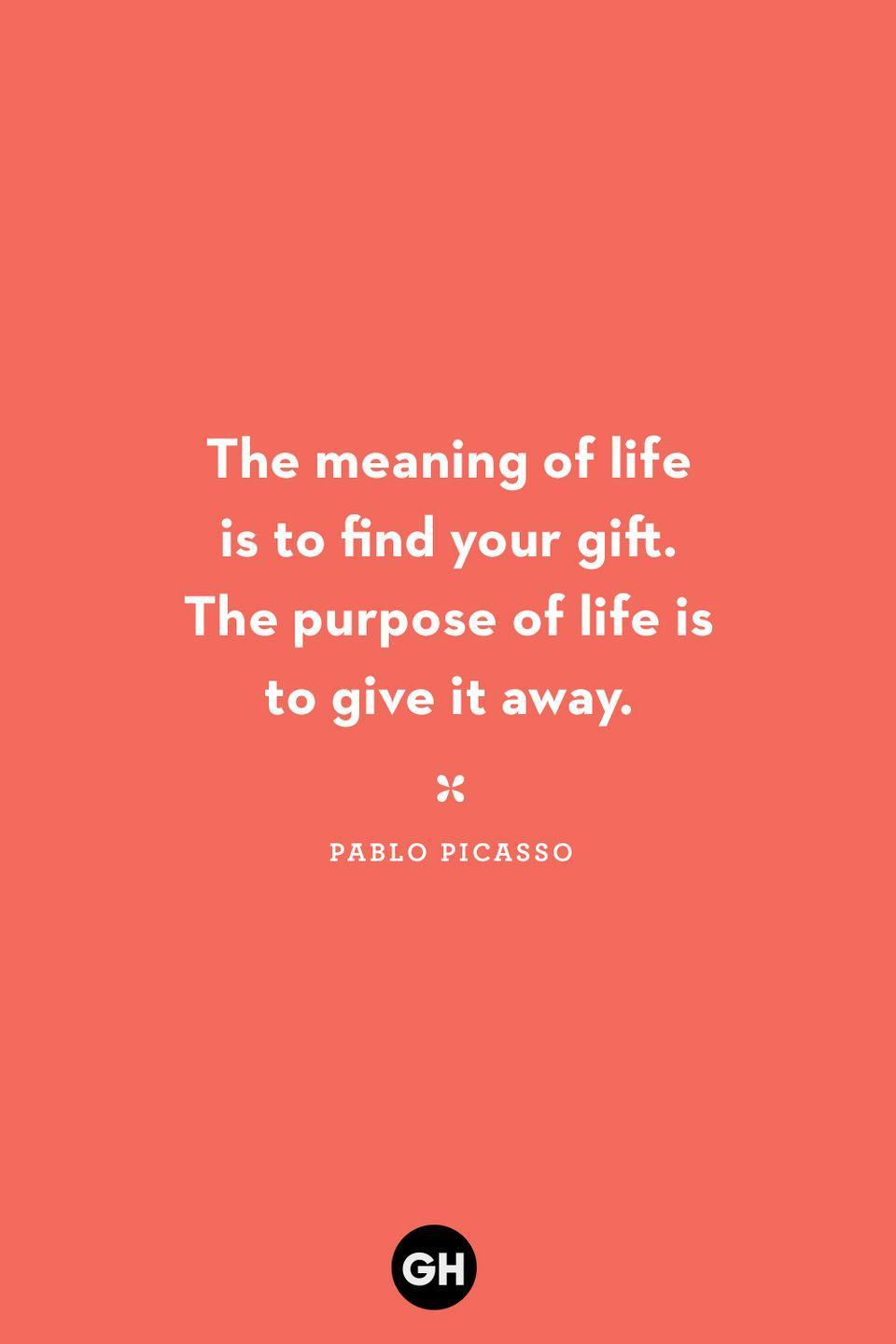 <p>The meaning of life is to find your gift. The purpose of life is to give it away.</p>