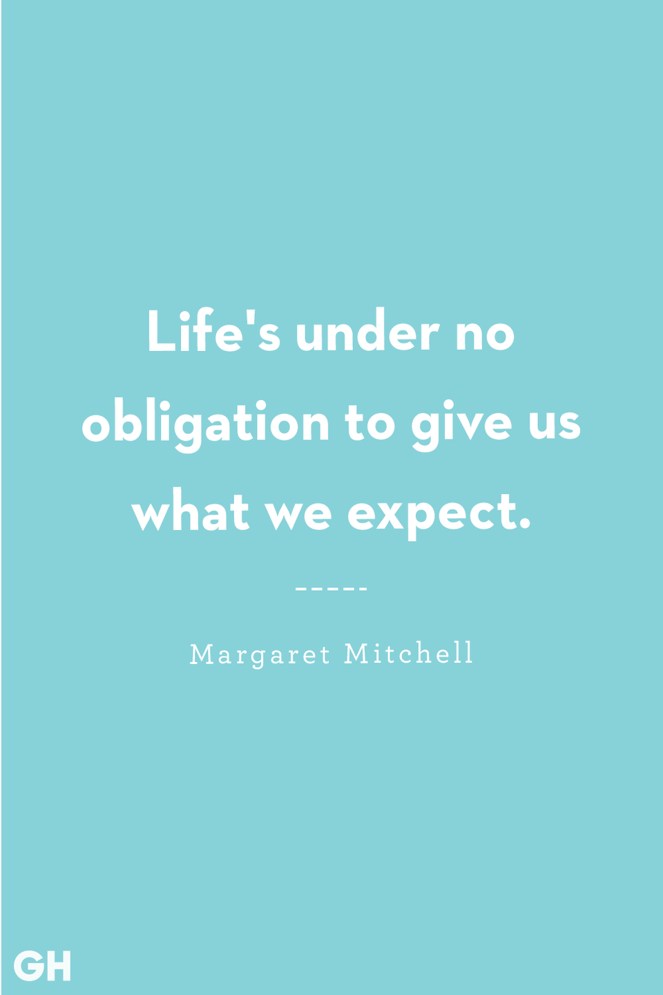 <p>Life's under no obligation to give us what we expect.</p>