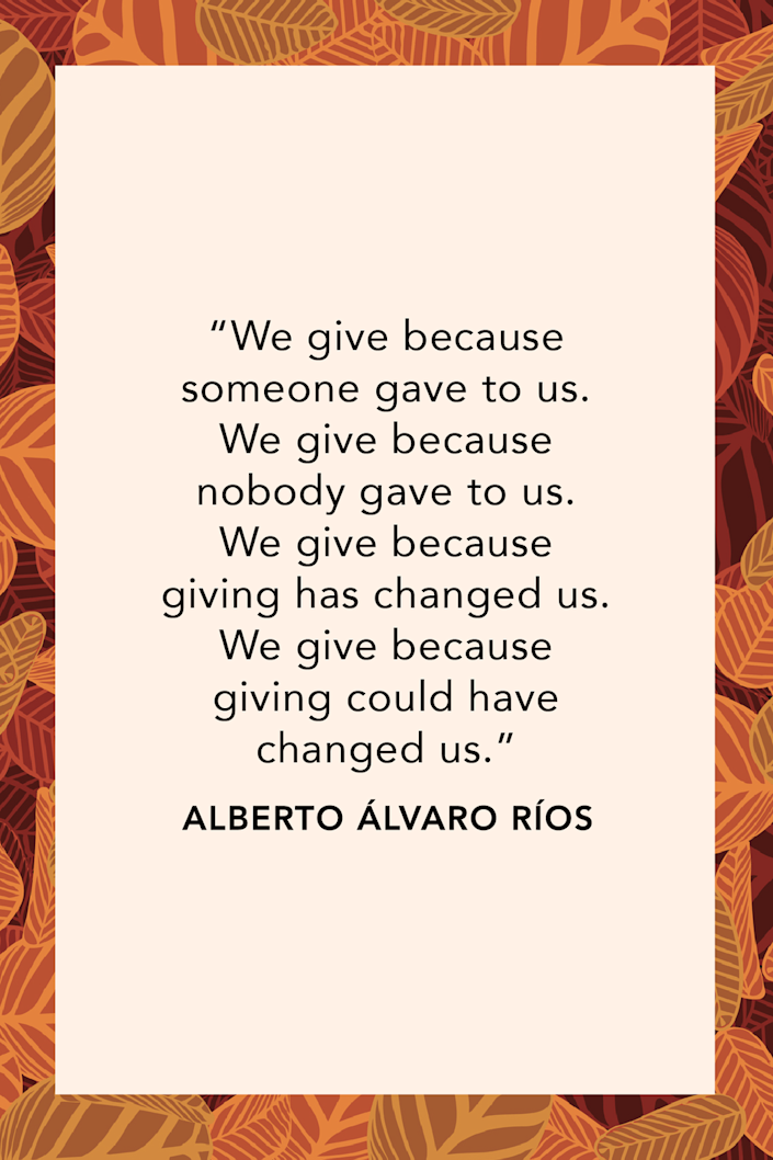 """<p>Academic and author Alberto Álvaro Ríos said in his poem """"<a href=""""https://www.narrativemagazine.com/issues/poems-week-2016-2017/poem-week/when-giving-all-we-have-alberto-alvaro-rios"""" rel=""""nofollow noopener"""" target=""""_blank"""" data-ylk=""""slk:When Giving Is All We Have"""" class=""""link rapid-noclick-resp"""">When Giving Is All We Have</a>,"""" """"We give because someone gave to us. / We give because nobody gave to us. / We give because giving has changed us. / We give because giving could have changed us.""""</p>"""