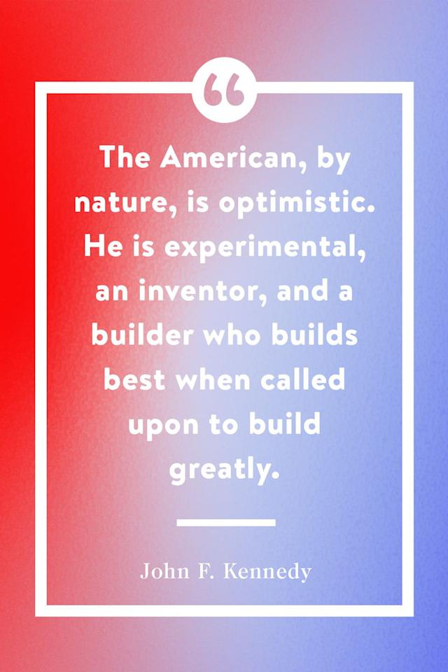 "<p>""The American, by nature, is optimistic. He is experimental, an inventor, and a builder who builds best when called upon to build greatly.""</p>"