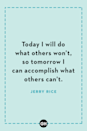 <p>Today I will do what others won't, so tomorrow I can accomplish what others can't.</p>