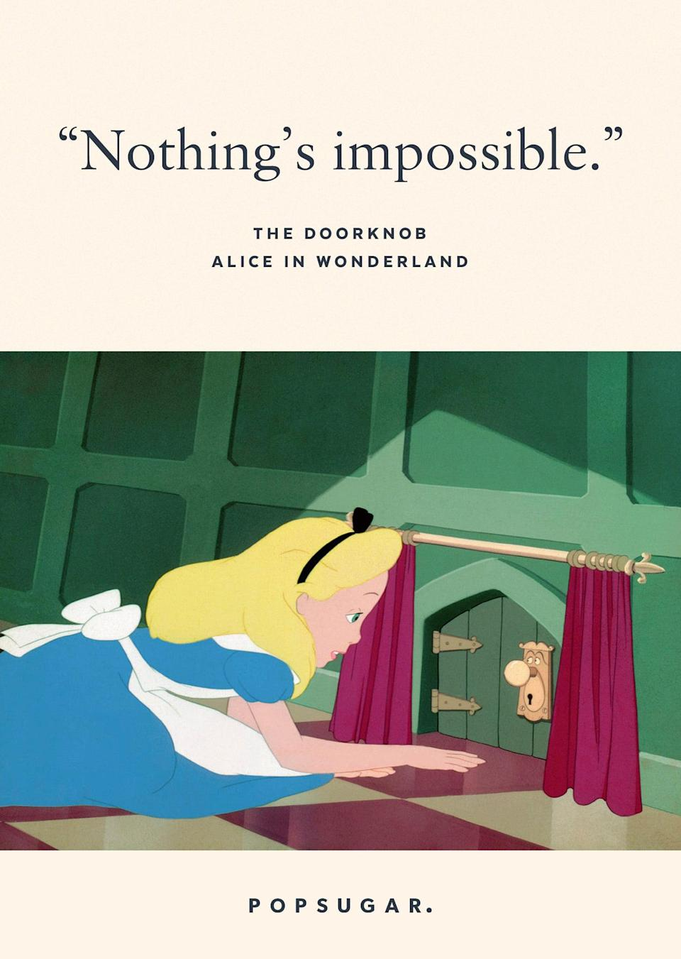 "<p>""Nothing's impossible."" - The Doorknob, <b>Alice in Wonderland</b></p>"
