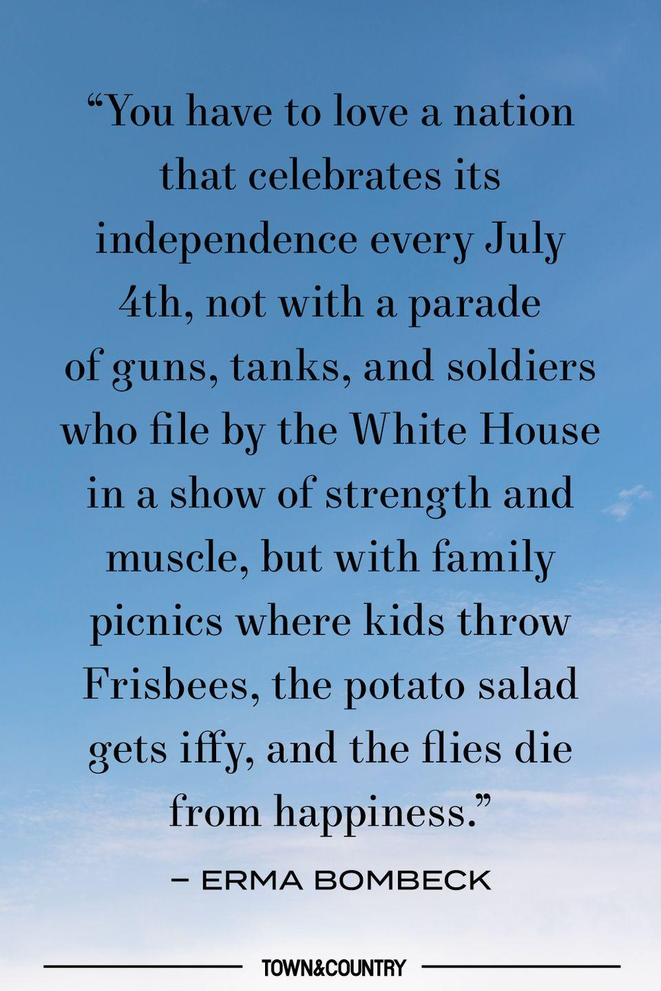 """<p>""""You have to love a nation that celebrates its independence every July 4th, not with a parade of guns, tanks, and soldiers who file by the White House in a show of strength and muscle, but with family picnics were kids throw Frisbees, the potato salad gets iffy, and the flies die from happiness."""" </p><p><em>– Erma Bombeck </em></p>"""