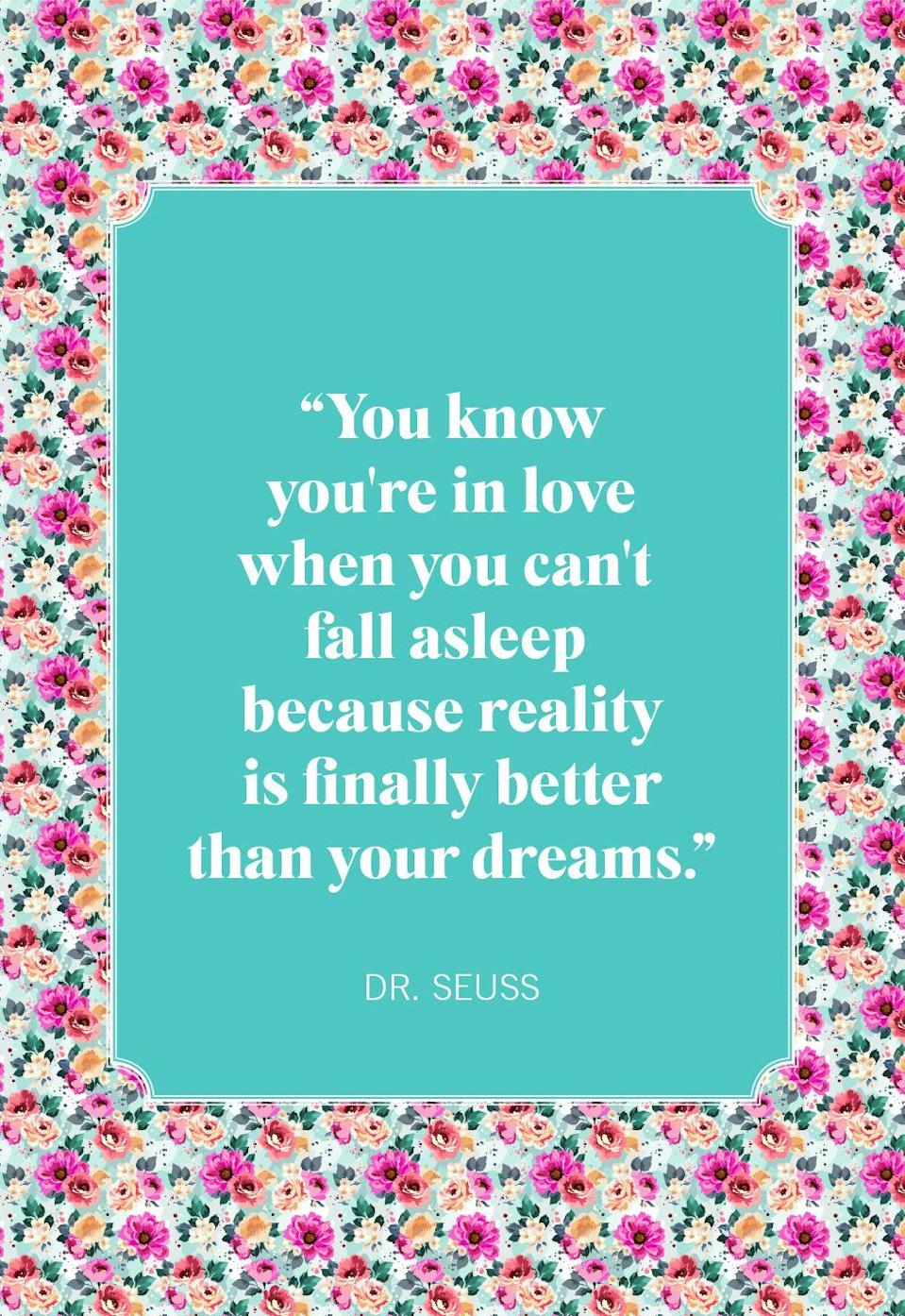 "<p>""You know you're in love when you can't fall asleep because reality is finally better than your dreams.""</p>"