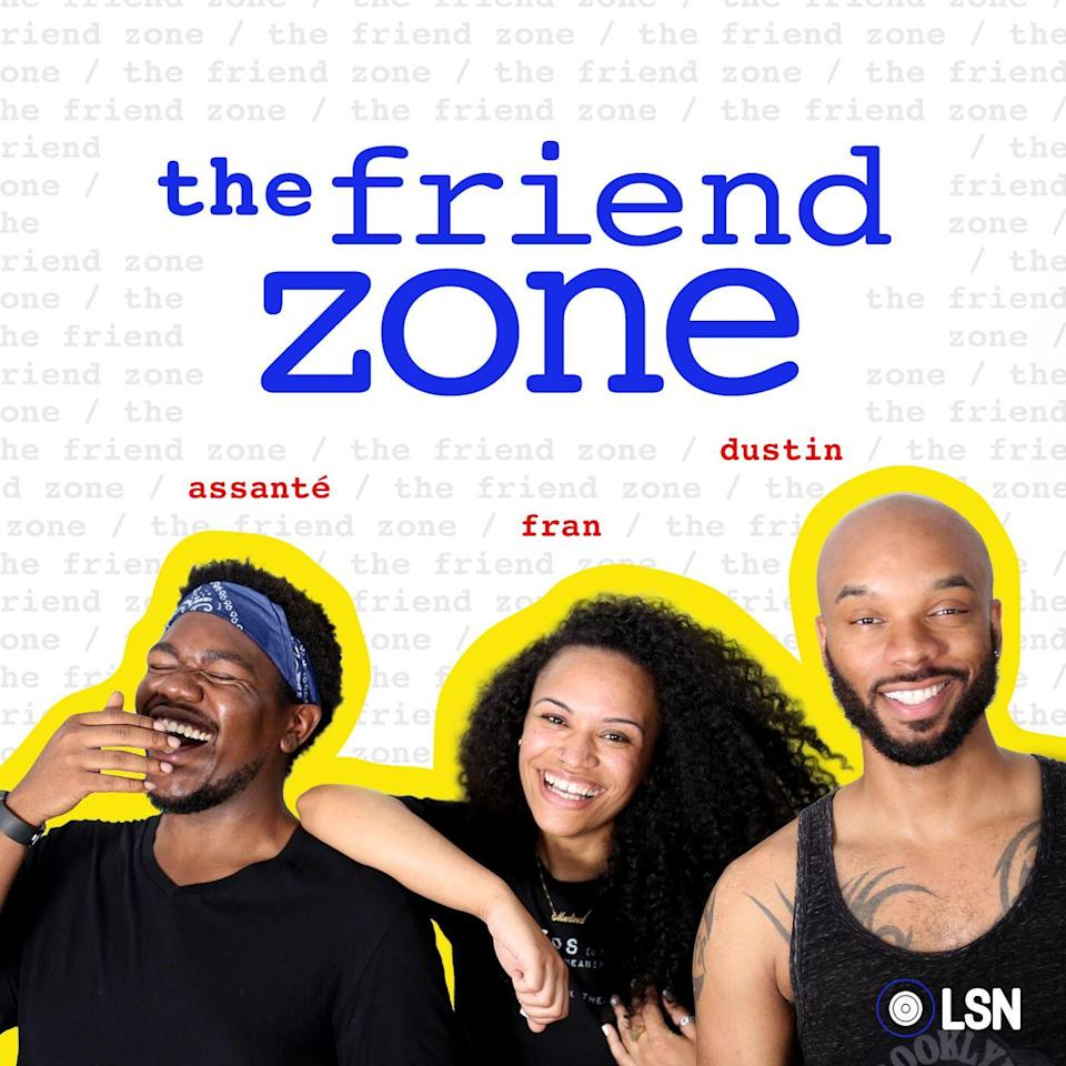 """<p>Assante (@heyassante), Dustin Ross (@lookatdustin), and Francheska Medina (also known as @HeyFranHey) are the play cousins of your dreams. In this weekly podcast, they chat about their lives, often <a href=""""https://www.marieclaire.com/health-fitness/a32742218/mental-health-resources-for-black-women/"""" rel=""""nofollow noopener"""" target=""""_blank"""" data-ylk=""""slk:focusing on mental health and providing important resources"""" class=""""link rapid-noclick-resp"""">focusing on mental health and providing important resources</a> for their listeners. After you listen to this podcast you'll be doing airhorns all over your house, and no, I won't tell you why.</p><p><a class=""""link rapid-noclick-resp"""" href=""""https://podcasts.apple.com/us/podcast/the-friend-zone/id1031936205"""" rel=""""nofollow noopener"""" target=""""_blank"""" data-ylk=""""slk:LISTEN NOW"""">LISTEN NOW</a></p>"""