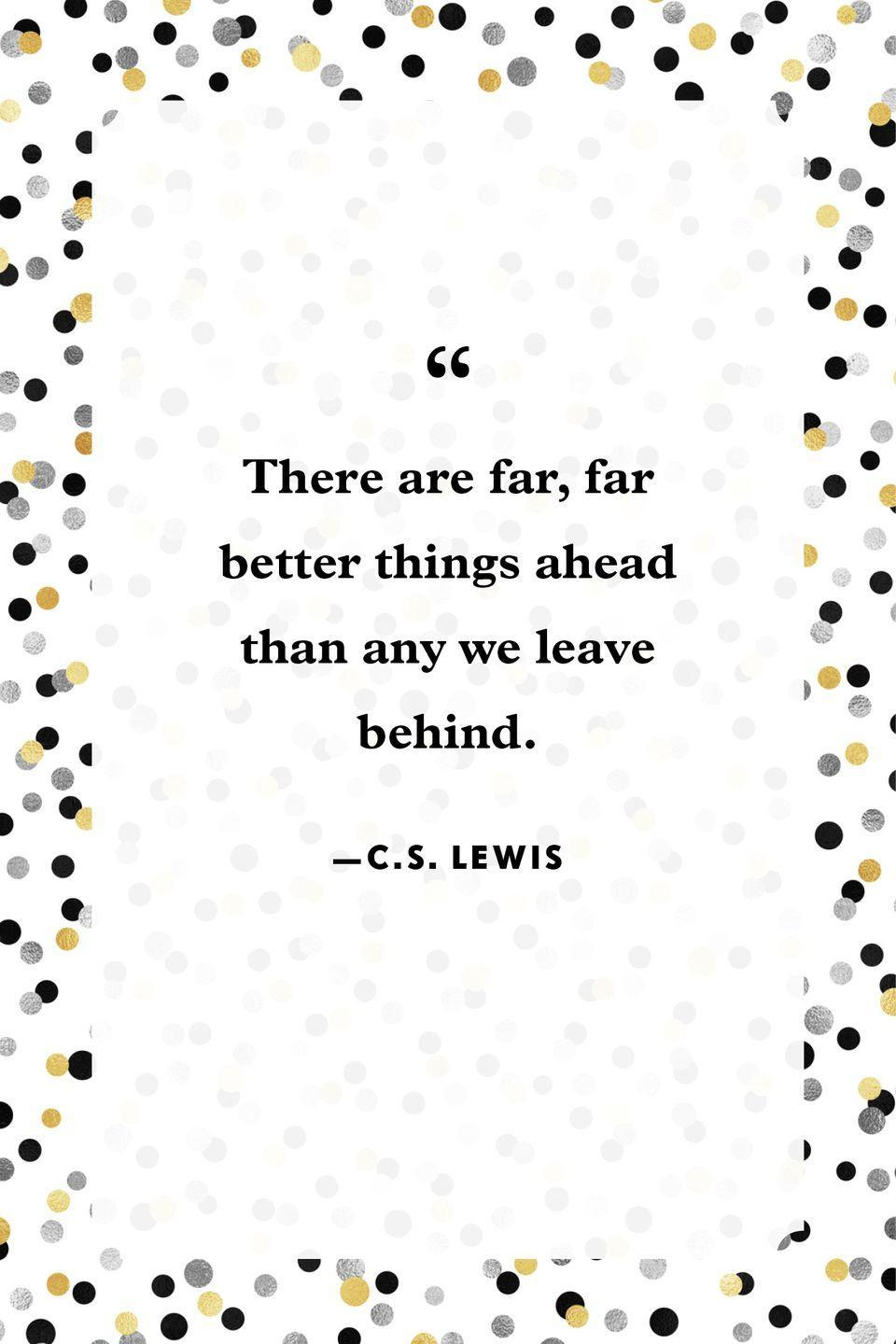 """<p>""""There are far, far better things ahead than any we leave behind.""""</p>"""