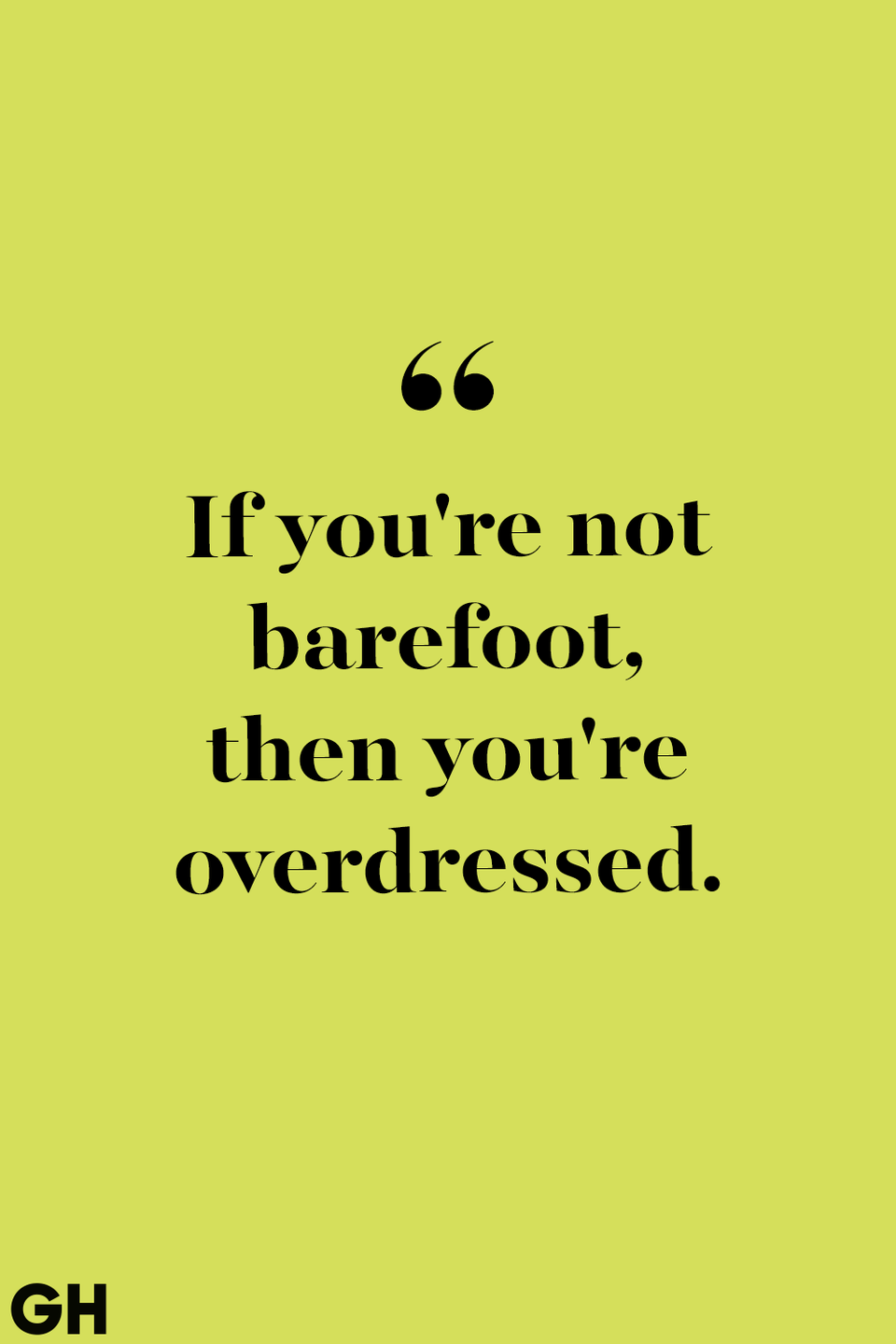 <p>If you're not barefoot, then you're overdressed.</p>
