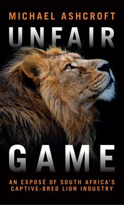 """Lord Ashcroft's new book """"Unfair Game"""" lifts the lid on the vile captive-bred lion industry"""