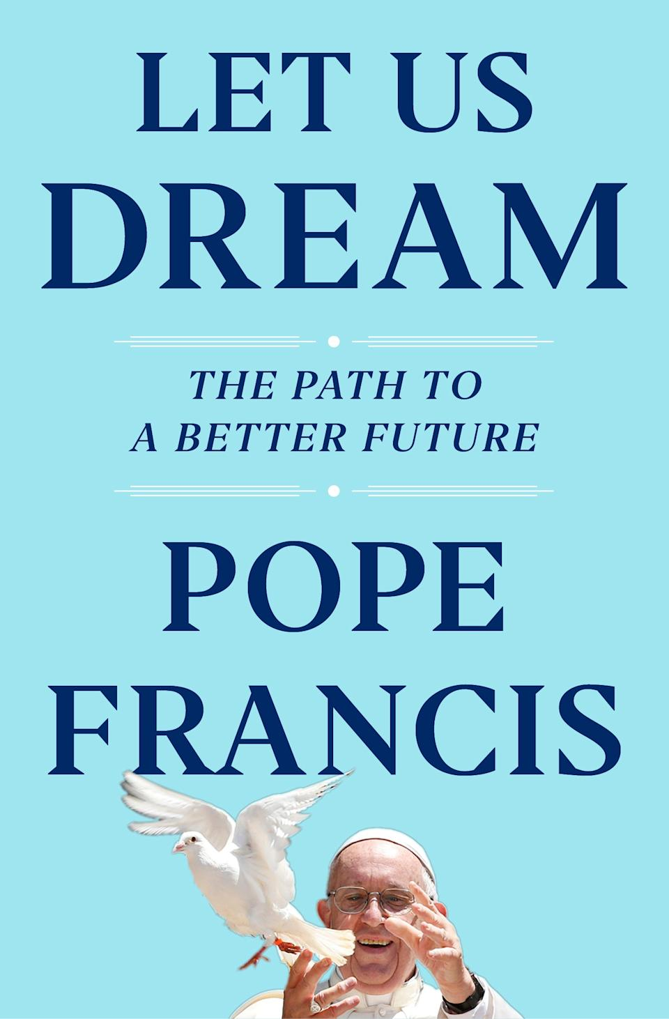 The cover of Let us Dream, the book, due out Dec. 1, that was ghost-written by Francis' English-language biographer, Austen Ivereigh. Pope Francis is supporting demands for racial justice in the wake of the U.S. police killing of George Floyd and is blasting COVID-19 skeptics and the media that spread their conspiracies in a new book penned during the Vatican's coronavirus lockdown.
