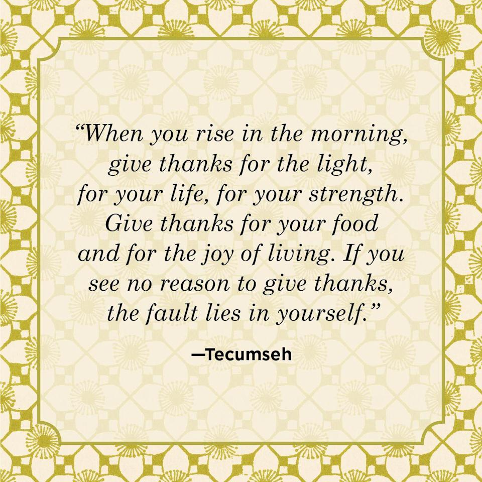 "<p>""When you rise in the morning, give thanks for the light, for your life, for your strength. Give thanks for your food and for the joy of living. If you see no reason to give thanks, the fault lies in yourself.""</p>"